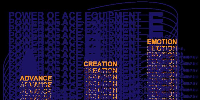 POWER OF ACE EQUIPMENT エンジニアたちの確かな技術、そして、それを発揮させる大きな人間力 POWER OF ACE ADVANCE 前進力を駆使する。やってみたいと思うことをまずはやってみる。失敗したとしても、得られた経験の中に次のステップへの足がかりが隠されている。POWER OF CREATION 創造力をかき立てる。今まで当たり前だと思っていたことに新しい発想をプラスする。その二つが融合する時、考えてもみなかった自由な方法が浮かんでくる。POWER OF EMOTION 感動力を持ち続ける。とても身近なところにある小さな物事の中に、大きな感動がありそれが原動力となる。